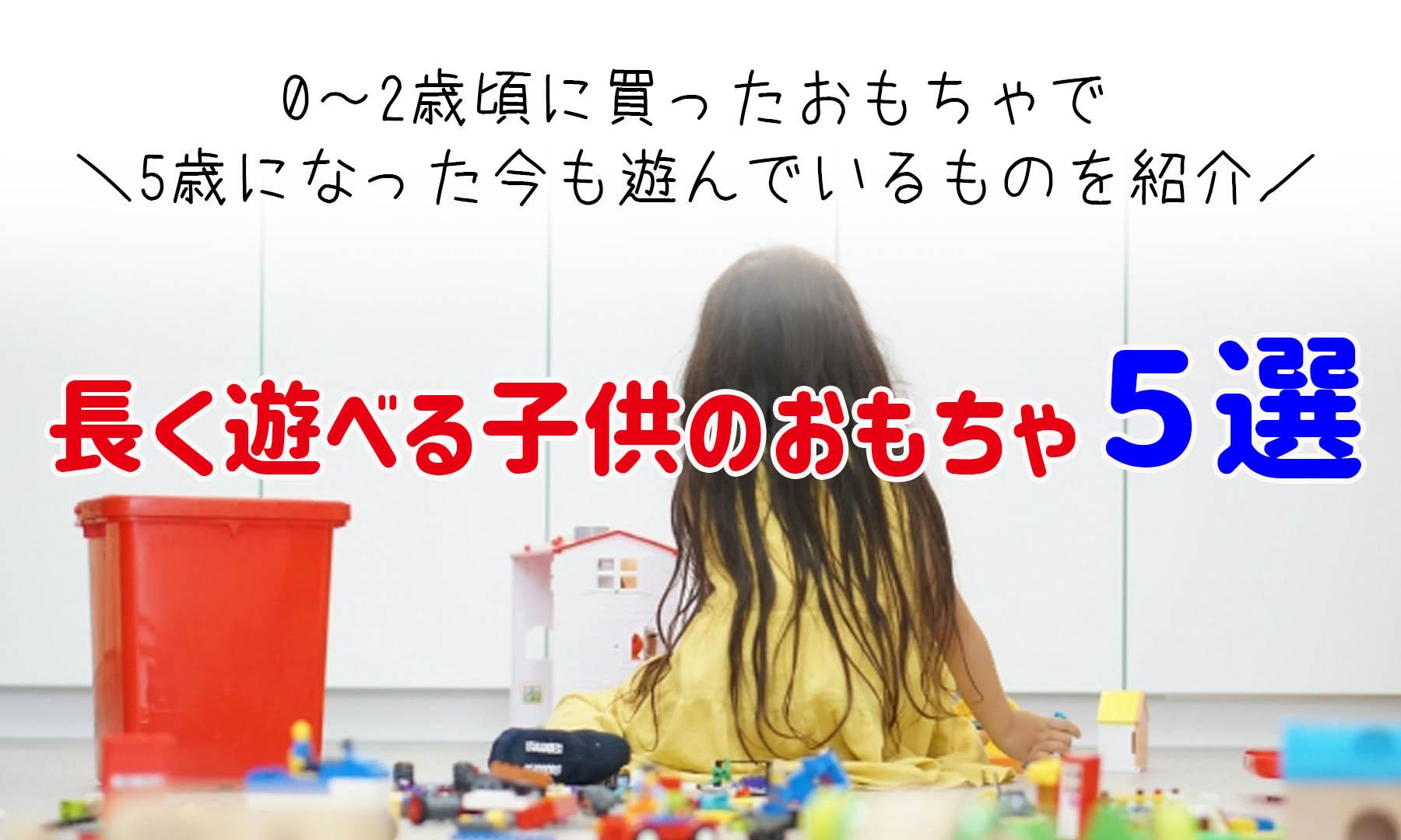 2歳から5歳の今でも!長く遊べる子供のおもちゃ5選・おすすめ厳選